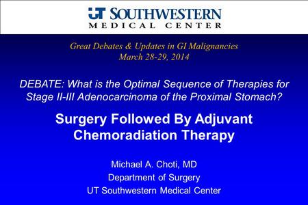 DEBATE: What is the Optimal Sequence of Therapies for Stage II-III Adenocarcinoma of the Proximal Stomach? Michael A. Choti, MD Department of Surgery UT.