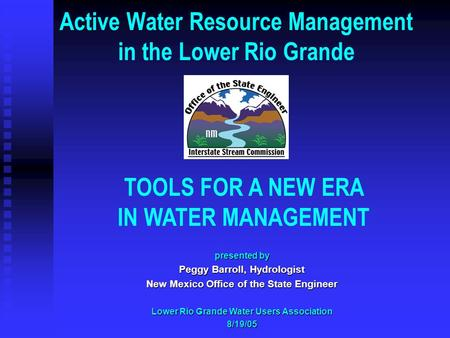 Active Water Resource Management in the Lower Rio Grande TOOLS FOR A NEW ERA IN WATER MANAGEMENT presented by Peggy Barroll, Hydrologist New Mexico Office.