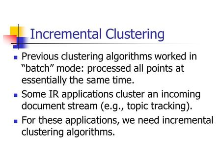 "Incremental Clustering Previous clustering algorithms worked in ""batch"" mode: processed all points at essentially the same time. Some IR applications cluster."