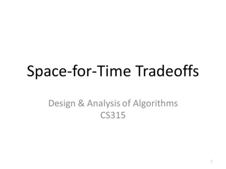 Space-for-Time Tradeoffs Design & Analysis of Algorithms CS315 1.