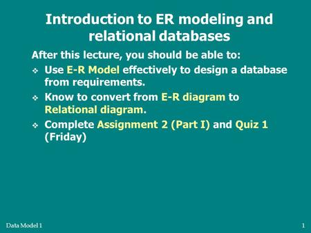 Data Model 11 After this lecture, you should be able to:  Use E-R Model effectively to design a database from requirements.  Know to convert from E-R.