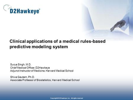 Copyright © D2Hawkeye, Inc. All rights reserved Clinical applications of a medical rules-based predictive modeling system Surya Singh, M.D. Chief Medical.