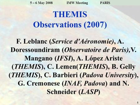 1 5 – 6 May 2008 IMW Meeting PARIS THEMIS Observations (2007) F. Leblanc (Service d'Aéronomie), A. Doressoundiram (Observatoire de Paris),V. Mangano (IFSI),
