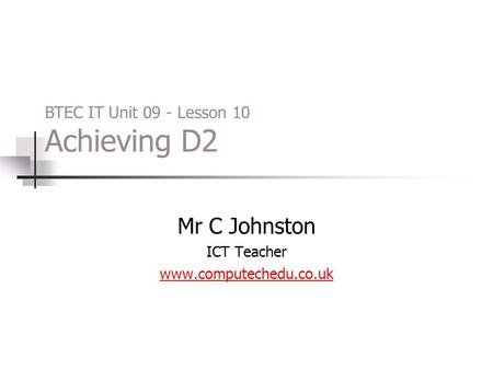Mr C Johnston ICT Teacher www.computechedu.co.uk BTEC IT Unit 09 - Lesson 10 Achieving D2.