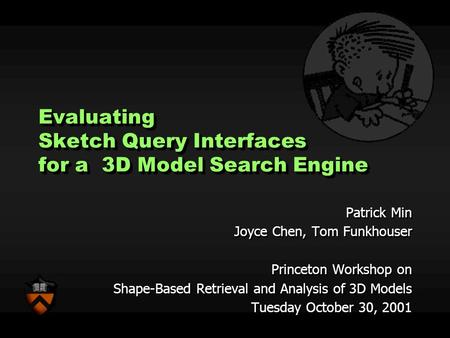 Evaluating Sketch Query Interfaces for a 3D Model Search Engine Patrick Min Joyce Chen, Tom Funkhouser Princeton Workshop on Shape-Based Retrieval and.