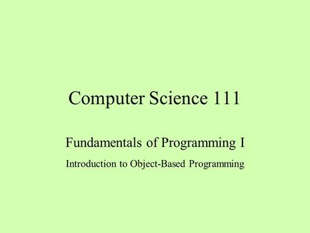 Computer Science 111 Fundamentals of Programming I Introduction to Object-Based Programming.