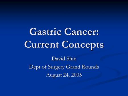Gastric Cancer: Current Concepts David Shin Dept of Surgery Grand Rounds August 24, 2005.