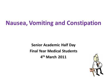 Nausea, Vomiting and Constipation Senior Academic Half Day Final Year Medical Students 4 th March 2011.
