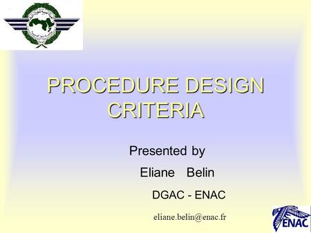 1 PROCEDURE DESIGN CRITERIA Presented by Eliane Belin DGAC - ENAC