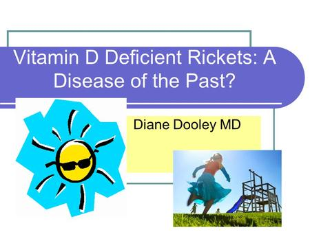 Vitamin D Deficient Rickets: A Disease of the Past? Diane Dooley MD.