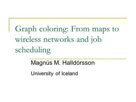 Graph coloring: From maps to wireless networks and job scheduling Magnús M. Halldórsson University of Iceland.