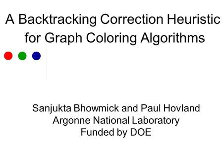A Backtracking Correction Heuristic for Graph Coloring Algorithms Sanjukta Bhowmick and Paul Hovland Argonne National Laboratory Funded by DOE.