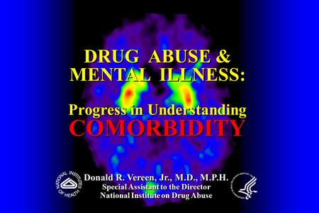 DRUG ABUSE & MENTAL ILLNESS: Progress in Understanding COMORBIDITY DRUG ABUSE & MENTAL ILLNESS: Progress in Understanding COMORBIDITY Donald R. Vereen,