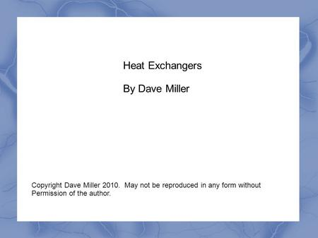 Heat Exchangers By Dave Miller Copyright Dave Miller 2010. May not be reproduced in any form without Permission of the author.