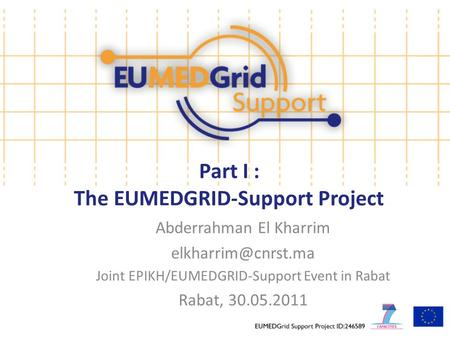 Part I : The EUMEDGRID-Support Project Abderrahman El Kharrim Joint EPIKH/EUMEDGRID-Support Event in Rabat Rabat, 30.05.2011.