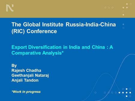 The Global Institute Russia-India-China (RIC) Conference Export Diversification in India and China : A Comparative Analysis* By Rajesh Chadha Geethanjali.