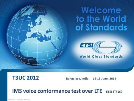 T3UC 2012 Bangalore, India12-13 June, 2012 © ETSI 2011. All rights reserved IMS voice conformance test over LTE ETSI STF160.