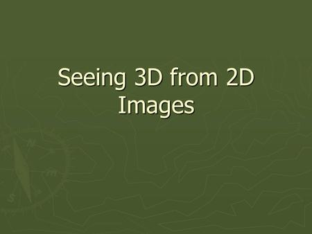Seeing 3D from 2D Images. How to make a 2D image appear as 3D! ► Output and input is typically 2D Images ► Yet we want to show a 3D world! ► How can we.
