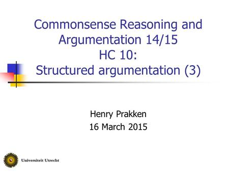 Commonsense Reasoning and Argumentation 14/15 HC 10: Structured argumentation (3) Henry Prakken 16 March 2015.