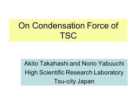 On Condensation Force of TSC Akito Takahashi and Norio Yabuuchi High Scientific Research Laboratory Tsu-city Japan.