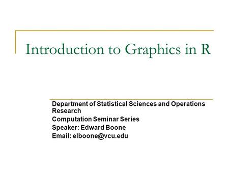 Introduction to Graphics in R Department of Statistical Sciences and Operations Research Computation Seminar Series Speaker: Edward Boone