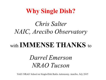 Why Single Dish? Chris Salter NAIC, Arecibo Observatory with IMMENSE THANKS to Darrel Emerson NRAO Tucson NAIC-NRAO School on Single-Dish Radio Astronomy.