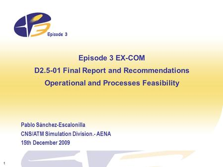 Episode 3 1 Episode 3 EX-COM D2.5-01 Final Report and Recommendations Operational and Processes Feasibility Pablo Sánchez-Escalonilla CNS/ATM Simulation.