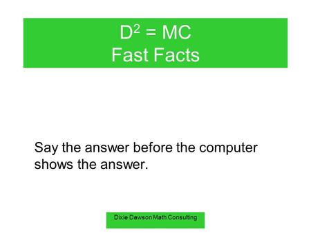 Dixie Dawson Math Consulting D 2 = MC Fast Facts Say the answer before the computer shows the answer.