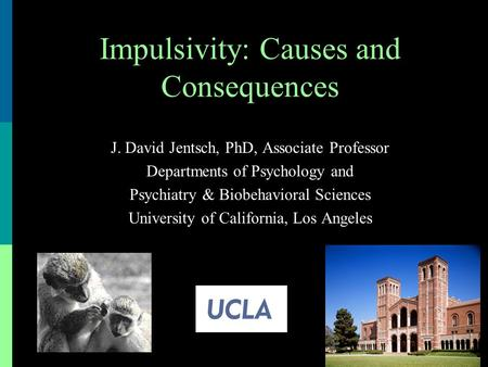 J. David Jentsch, PhD, Associate Professor Departments of Psychology and Psychiatry & Biobehavioral Sciences University of California, Los Angeles Impulsivity: