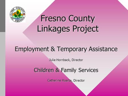Fresno County Linkages Project Employment & Temporary Assistance Julie Hornback, Director Children & Family Services Catherine Huerta, Director.