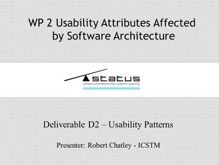 WP 2 Usability Attributes Affected by Software Architecture Deliverable D2 – Usability Patterns Presenter: Robert Chatley - ICSTM.