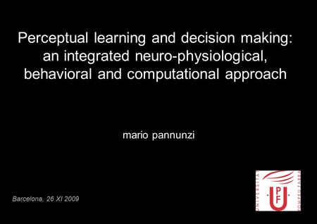 Perceptual learning and decision making: an integrated neuro-physiological, behavioral and computational approach mario pannunzi Barcelona, 26 XI 2009.