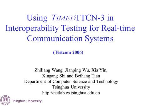 Using TTCN-3 in Interoperability Testing for Real-time Communication Systems Zhiliang Wang, Jianping Wu, Xia Yin, Xingang Shi and Beihang Tian Department.