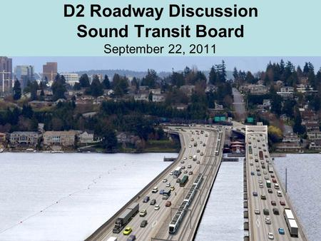 D2 Roadway Discussion Sound Transit Board September 22, 2011.
