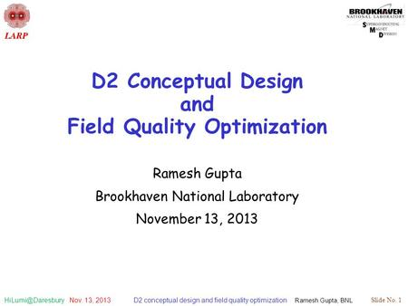D2 conceptual design and field quality optimization Ramesh Gupta, BNL Slide No. 1 Nov. 13, 2013 D2 Conceptual Design and Field Quality.