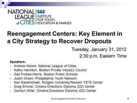Re-Engagement Center Overview1 Reengagement Centers: Key Element in a City Strategy to Recover Dropouts Tuesday, January 31, 2012 2:30 p.m. Eastern Time.