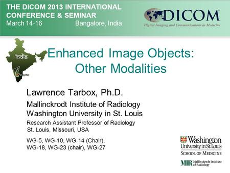 THE DICOM 2013 INTERNATIONAL CONFERENCE & SEMINAR March 14-16Bangalore, India Enhanced Image Objects: Other Modalities Lawrence Tarbox, Ph.D. Mallinckrodt.