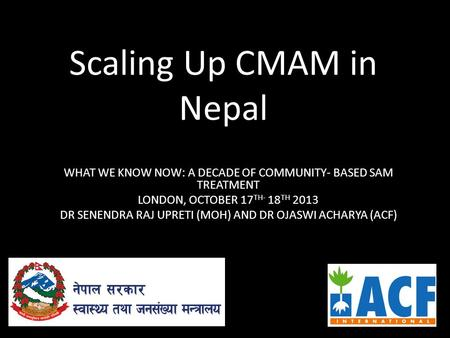 Scaling Up CMAM in Nepal WHAT WE KNOW NOW: A DECADE OF COMMUNITY- BASED SAM TREATMENT LONDON, OCTOBER 17 TH- 18 TH 2013 DR SENENDRA RAJ UPRETI (MOH) AND.