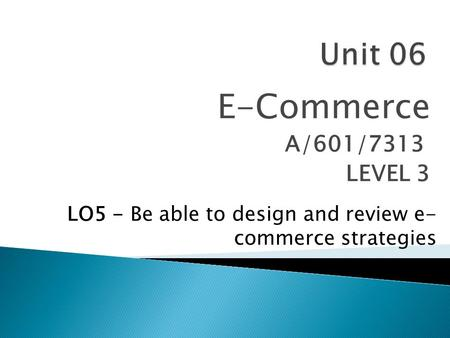 E-Commerce A/601/7313 LEVEL 3 LO5 - Be able to design and review e- commerce strategies.