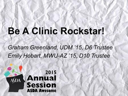 Be A Clinic Rockstar! Graham Greenland, UDM '15, D6 Trustee Emily Hobart, MWU-AZ '15, D10 Trustee.