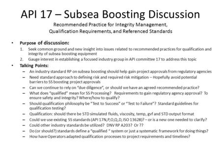 API 17 – Subsea Boosting Discussion Recommended Practice for Integrity Management, Qualification Requirements, and Referenced Standards Purpose of discussion: