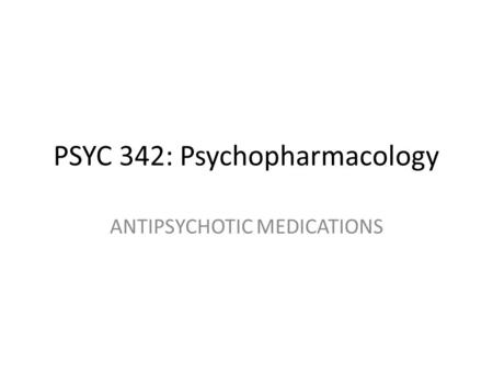 PSYC 342: Psychopharmacology ANTIPSYCHOTIC MEDICATIONS.
