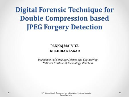 Digital Forensic Technique for Double Compression based JPEG Forgery Detection PANKAJ MALVIYA RUCHIRA NASKAR Department of Computer Science and Engineering.
