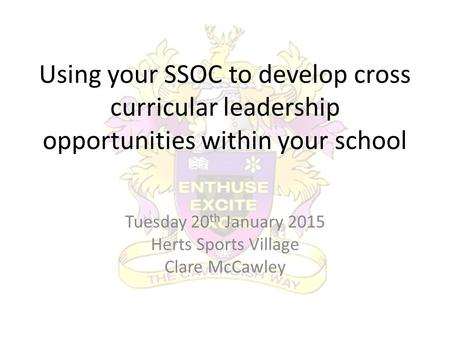 Using your SSOC to develop cross curricular leadership opportunities within your school Tuesday 20 th January 2015 Herts Sports Village Clare McCawley.