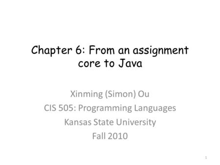 Chapter 6: From an assignment core to Java Xinming (Simon) Ou CIS 505: Programming Languages Kansas State University Fall 2010 1.