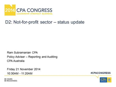 #CPACONGRESS D2: Not-for-profit sector – status update Ram Subramanian CPA Policy Adviser – Reporting and Auditing CPA Australia Friday 21 November 2014.