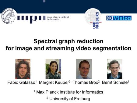 Spectral graph reduction for image and streaming video segmentation Fabio Galasso 1 Margret Keuper 2 Thomas Brox 2 Bernt Schiele 1 1 Max Planck Institute.