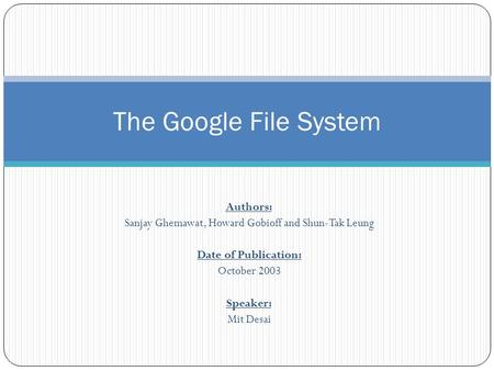 Authors: Sanjay Ghemawat, Howard Gobioff and Shun-Tak Leung Date of Publication: October 2003 Speaker: Mit Desai The Google File System.