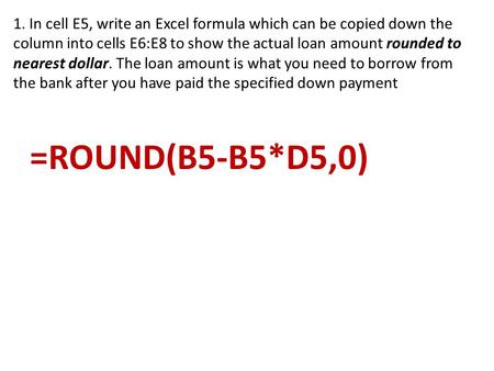 1. In cell E5, write an Excel formula which can be copied down the column into cells E6:E8 to show the actual loan amount rounded to nearest dollar. The.