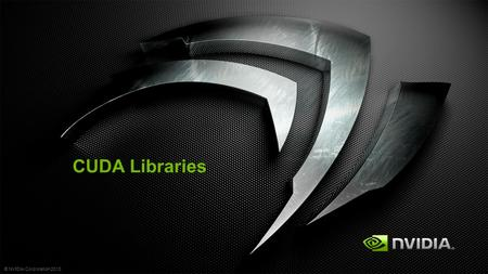 © NVIDIA Corporation 2013 CUDA Libraries. © NVIDIA Corporation 2013 Why Use Library No need to reprogram Save time Less bug Better Performance = FUN.